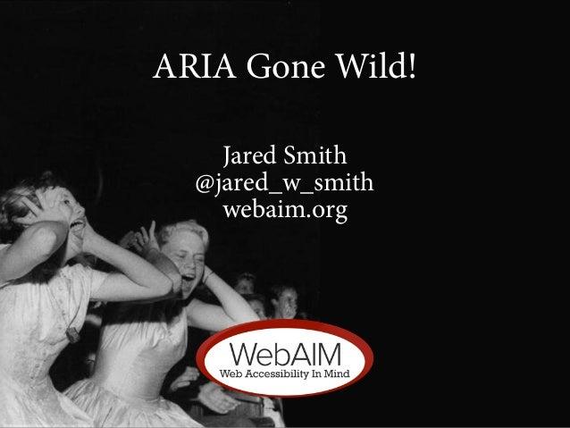 ARIA Gone Wild!    Jared Smith  @jared_w_smith    webaim.org