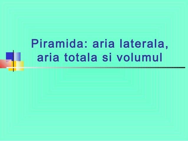 Piramida: aria laterala, aria totala si volumul