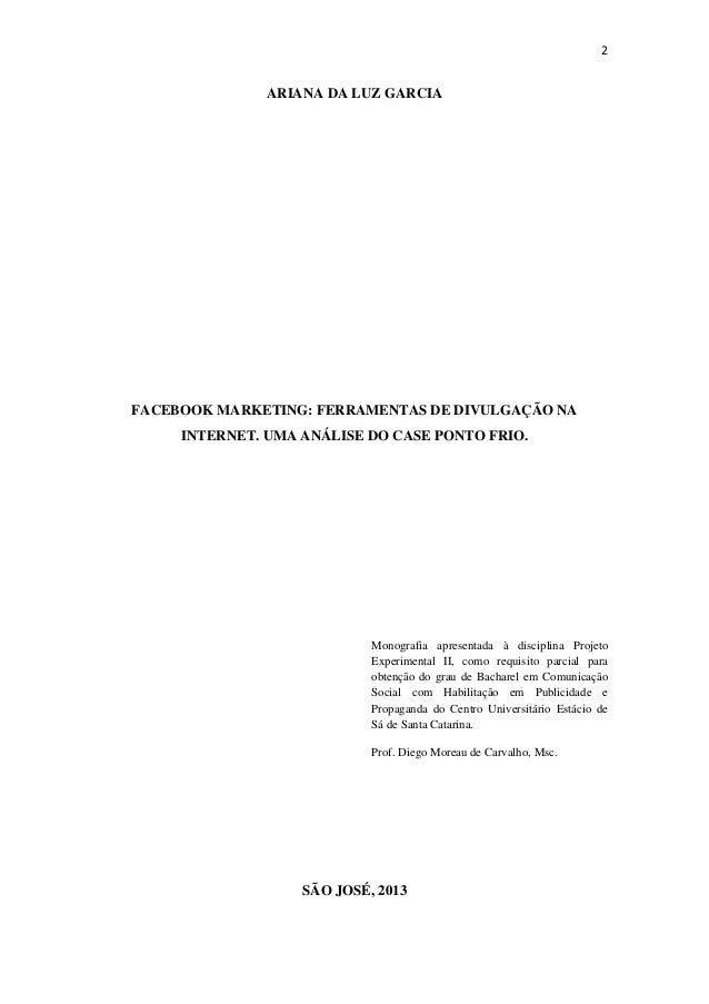 2ARIANA DA LUZ GARCIAFACEBOOK MARKETING: FERRAMENTAS DE DIVULGAÇÃO NAINTERNET. UMA ANÁLISE DO CASE PONTO FRIO.Monografia...