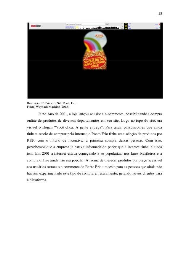 53Ilustração 12: Primeiro Site Ponto FrioFonte: Wayback Machine (2013)Já no Ano de 2001, a loja lançou seu site e e-com...