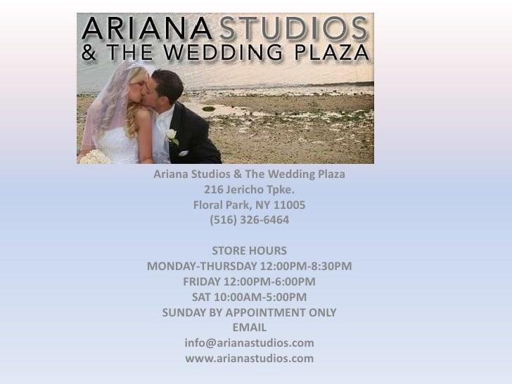 Ariana Studios & The Wedding Plaza<br />216 Jericho Tpke.<br />Floral Park, NY 11005<br />(516) 326-6464<br /> <br />STORE...