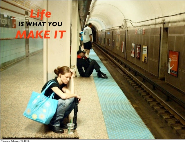 Life                IS WHAT YOU             MAKE IT http://www.flickr.com/photos/theeerin/3719561835/sizes/l/in/photostream...