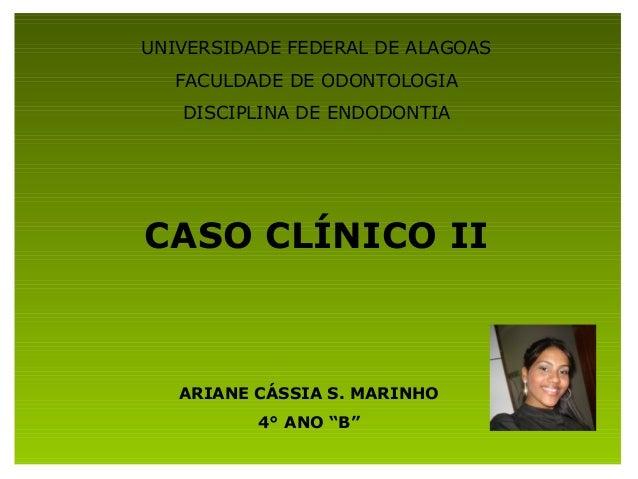UNIVERSIDADE FEDERAL DE ALAGOAS  FACULDADE DE ODONTOLOGIA   DISCIPLINA DE ENDODONTIACASO CLÍNICO II   ARIANE CÁSSIA S. MAR...