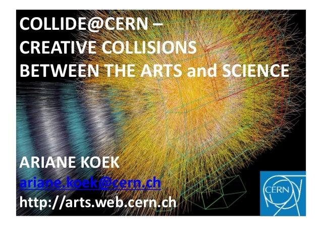 COLLIDE@CERN –CREATIVE COLLISIONSBETWEEN THE ARTS and SCIENCEARIANE KOEKariane.koek@cern.chhttp://arts.web.cern.ch