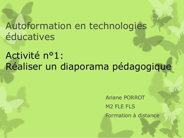 Autoformation en technologieséducativesActivité n°1:Réaliser un diaporama pédagogique                    Ariane PORROT    ...