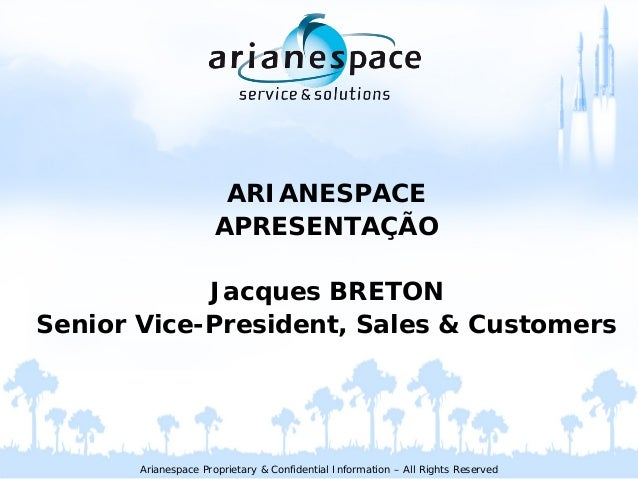 Arianespace Proprietary & Confidential Information – All Rights Reserved ARIANESPACE APRESENTAÇÃO Jacques BRETON Senior Vi...