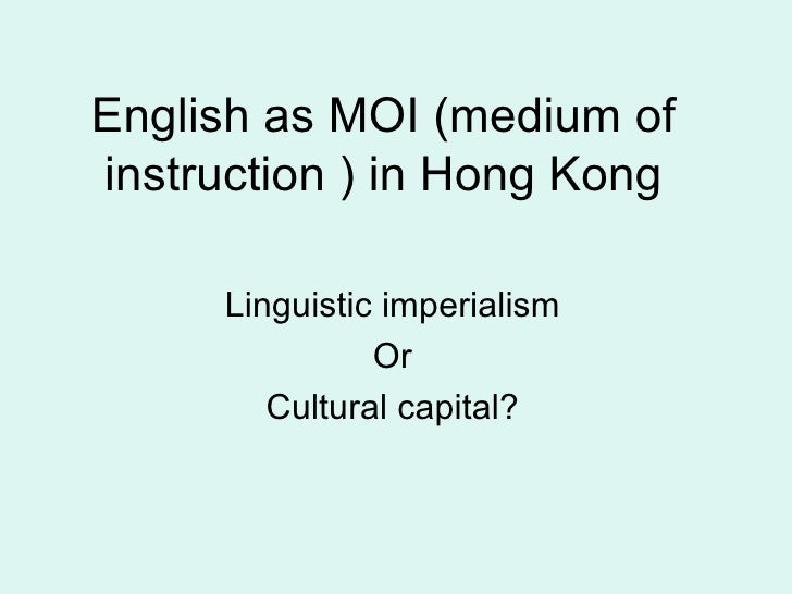 English as MOI (medium of instruction ) in Hong Kong       Linguistic imperialism                Or         Cultural capit...
