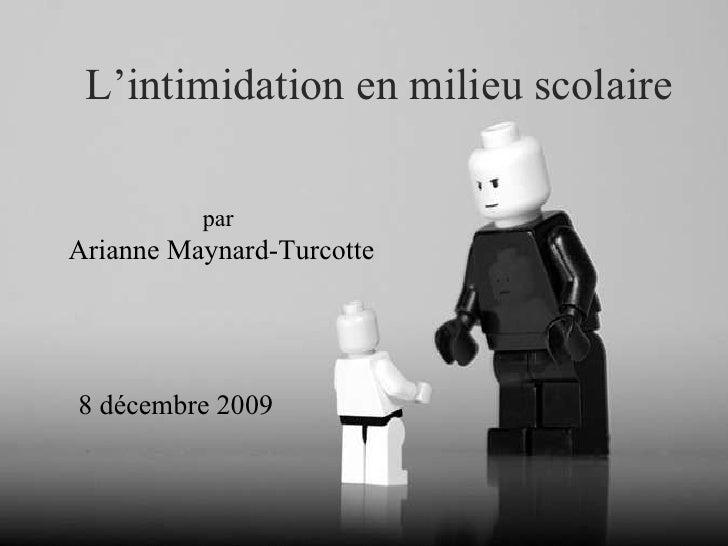L'intimidation en milieu scolaire par  Arianne Maynard-Turcotte 8 décembre 2009