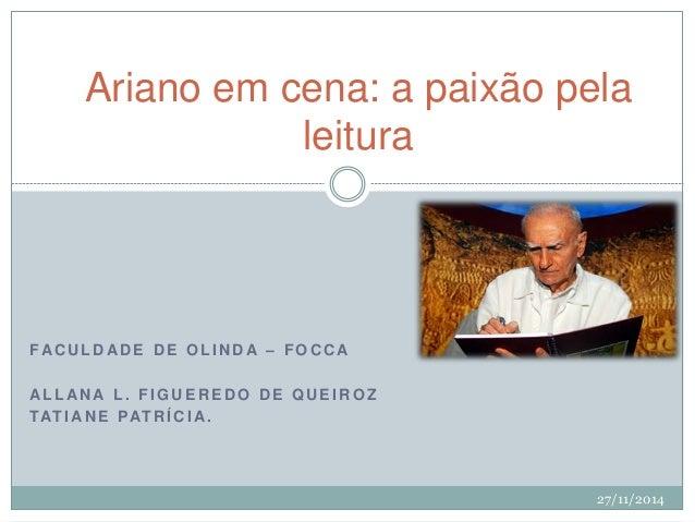 Ariano em cena: a paixão pela  leitura  FACULDADE DE OL INDA – FOCCA  AL LANA L . F IGUEREDO DE QUEIROZ  TAT IANE PATRÍCIA...