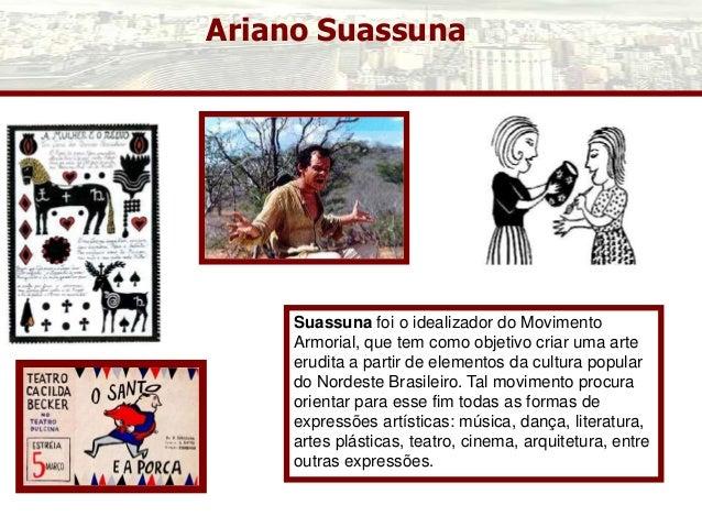 Ariano Suassuna Suassuna foi o idealizador do Movimento Armorial, que tem como objetivo criar uma arte erudita a partir de...