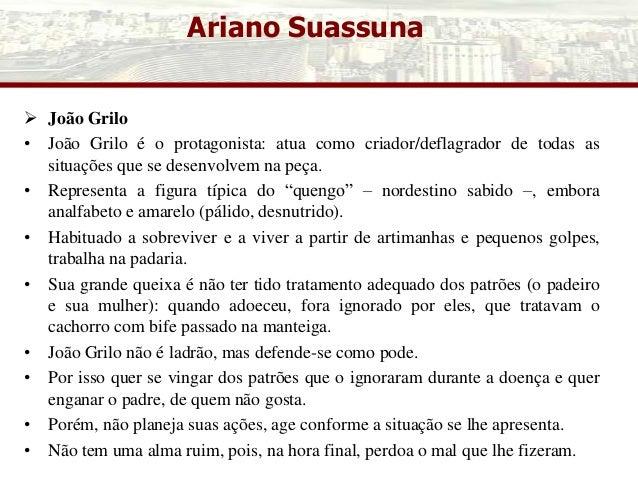 Ariano Suassuna  João Grilo • João Grilo é o protagonista: atua como criador/deflagrador de todas as situações que se des...