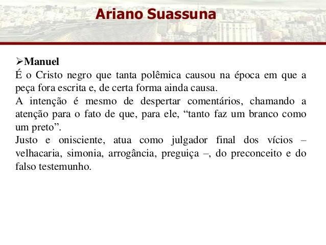 Ariano Suassuna Manuel É o Cristo negro que tanta polêmica causou na época em que a peça fora escrita e, de certa forma a...