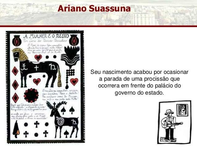 Ariano Suassuna Seu nascimento acabou por ocasionar a parada de uma procissão que ocorrera em frente do palácio do governo...
