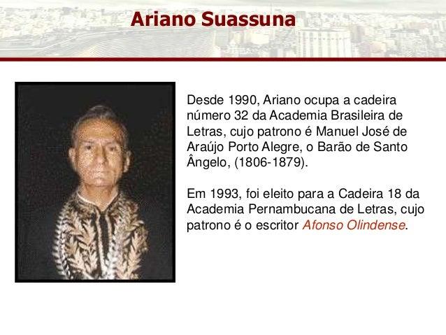 Ariano Suassuna Desde 1990, Ariano ocupa a cadeira número 32 da Academia Brasileira de Letras, cujo patrono é Manuel José ...
