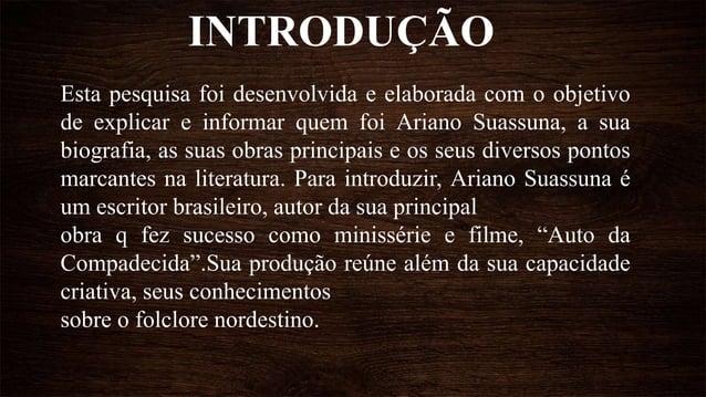 INTRODUÇÃO Esta pesquisa foi desenvolvida e elaborada com o objetivo de explicar e informar quem foi Ariano Suassuna, a su...