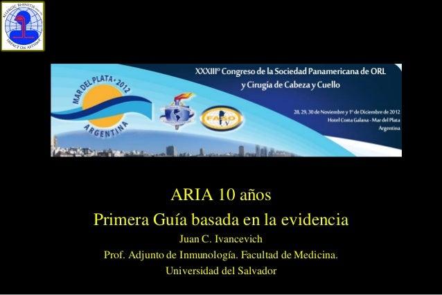 ARIA 10 añosPrimera Guía basada en la evidencia                  Juan C. Ivancevich Prof. Adjunto de Inmunología. Facultad...