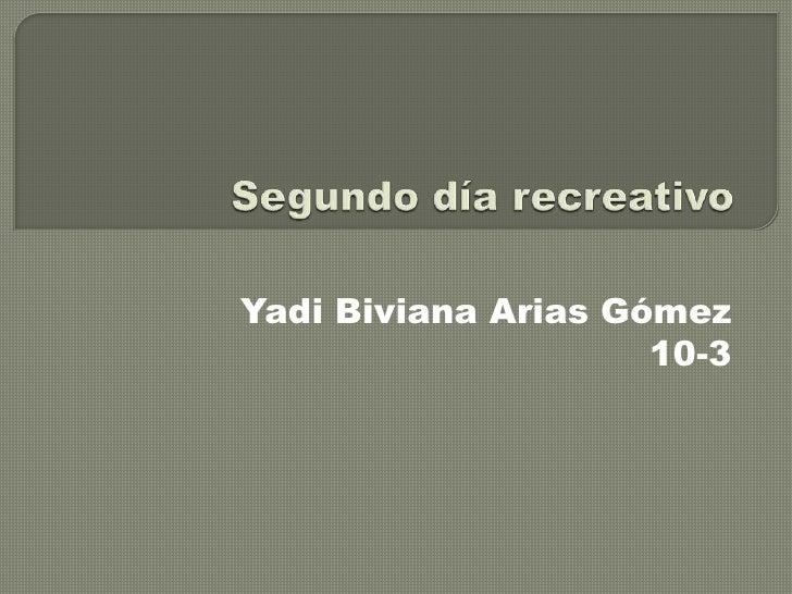 Segundo día recreativo <br />Yadi Biviana Arias Gómez<br />10-3<br />