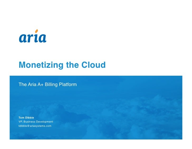 Monetizing the Cloud  The Aria A+ Billing Platform    Presented by:    Tom Dibble VP, Business Development tdibble@ariasys...