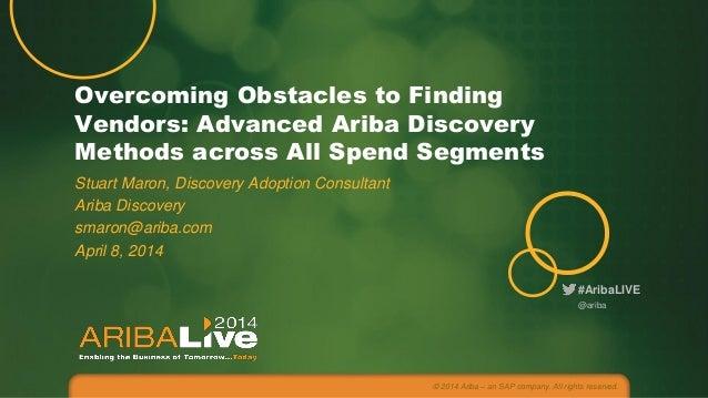 #AribaLIVE Overcoming Obstacles to Finding Vendors: Advanced Ariba Discovery Methods across All Spend Segments Stuart Maro...