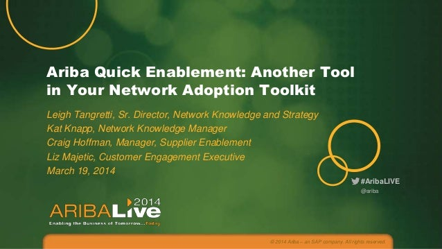 Ariba Quick Enablement: Another Tool in Your Network Adoption Toolkit Leigh Tangretti, Sr. Director, Network Knowledge and...