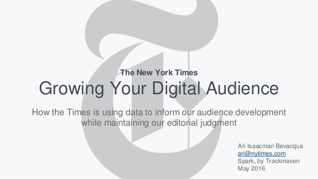 Growing Your Digital Audience Ari Isaacman Bevacqua ari@nytimes.com Spark, by Trackmaven May 2016 The New York Times How t...