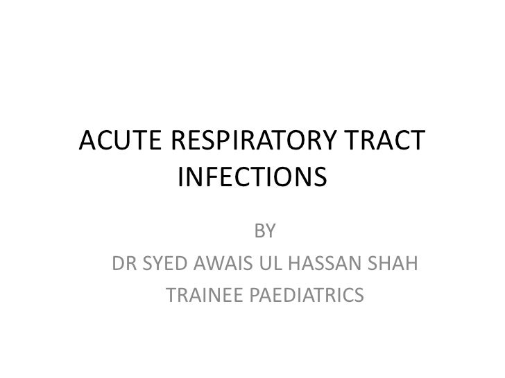 ACUTE RESPIRATORY TRACT      INFECTIONS               BY  DR SYED AWAIS UL HASSAN SHAH       TRAINEE PAEDIATRICS