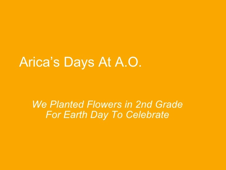 Arica's Days At A.O. We Planted Flowers in 2nd Grade For Earth Day To Celebrate