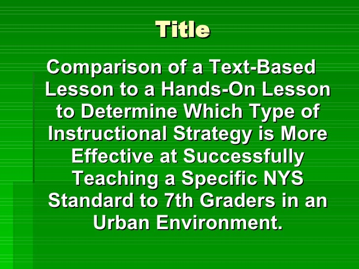 Title <ul><li>Comparison of a Text-Based Lesson to a Hands-On Lesson to Determine Which Type of Instructional Strategy is ...