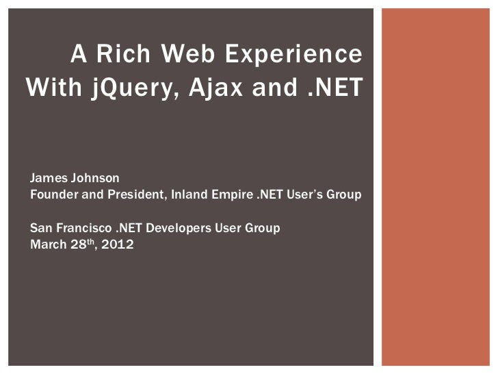 A Rich Web ExperienceWith jQuery, Ajax and .NETJames JohnsonFounder and President, Inland Empire .NET User's GroupSan Fran...