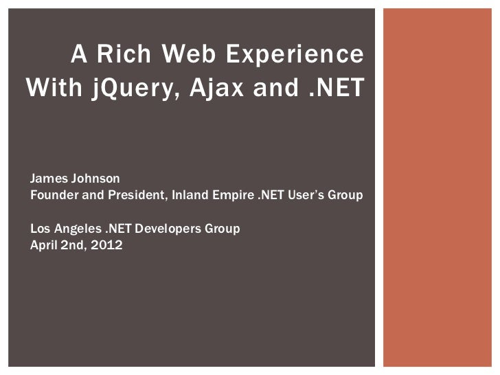 A Rich Web ExperienceWith jQuery, Ajax and .NETJames JohnsonFounder and President, Inland Empire .NET User's GroupLos Ange...