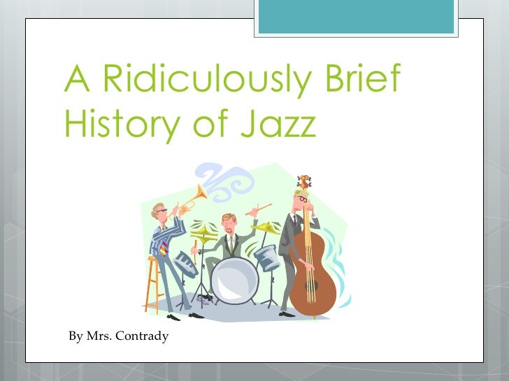 A Ridiculously Brief History of Jazz<br />By Mrs. Contrady<br />