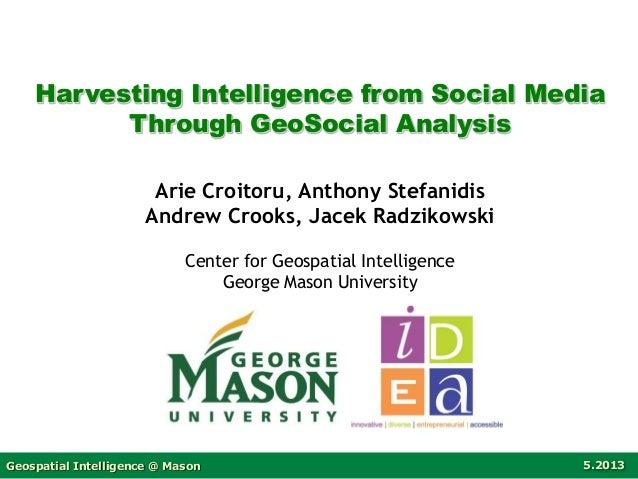Geospatial Intelligence @ Mason 5.2013 Harvesting Intelligence from Social Media Through GeoSocial Analysis Arie Croitoru,...
