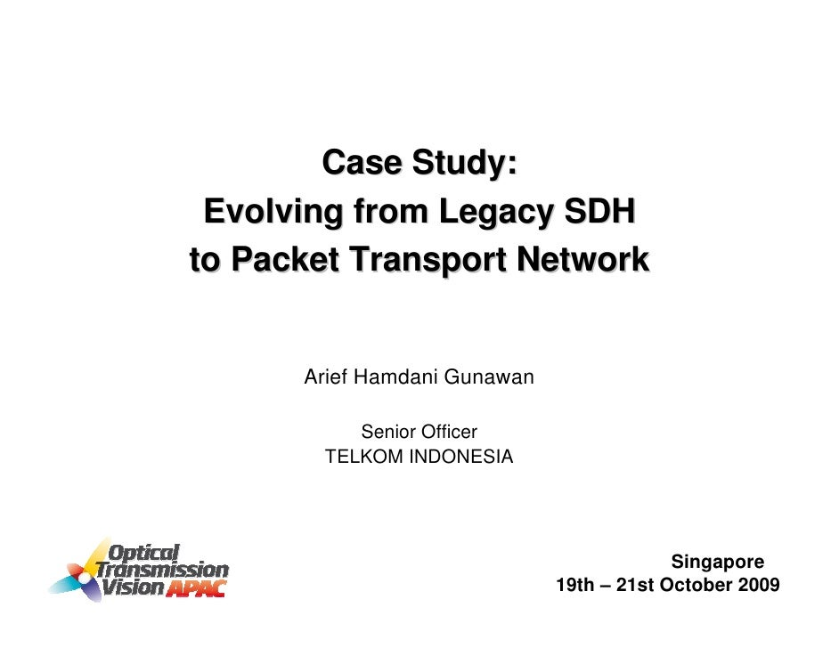Case Study:  Evolving from Legacy SDH to Packet Transport Network         Arief Hamdani Gunawan            Senior Officer ...