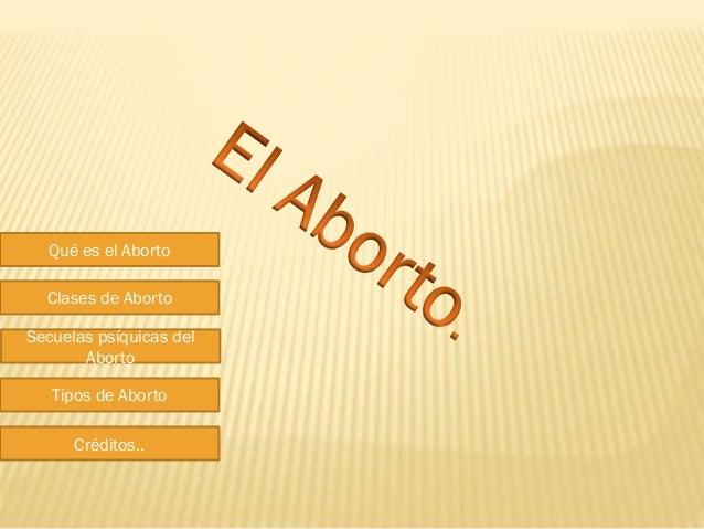 Qué es el Aborto Clases de Aborto Secuelas psíquicas del Aborto Tipos de Aborto Créditos..