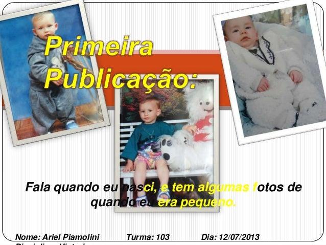 Fala quando eu nasci, e tem algumas fotos de quando eu era pequeno. Nome: Ariel Piamolini Turma: 103 Dia: 12/07/2013