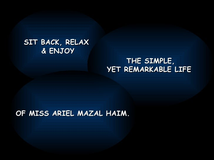 SIT BACK, RELAX  & ENJOY THE SIMPLE, YET REMARKABLE LIFE  OF MISS ARIEL MAZAL HAIM.