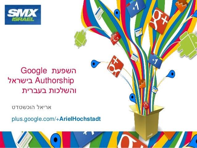 Google השפעת  בישראלAuthorship והשלכות בעברית אריאל הוכשטדט plus.google.com/+ArielHochstadt