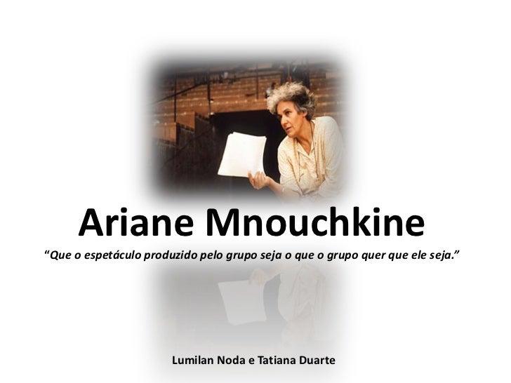 """Ariane Mnouchkine""""Que o espetáculo produzido pelo grupo seja o que o grupo quer que ele seja.""""                       Lumil..."""