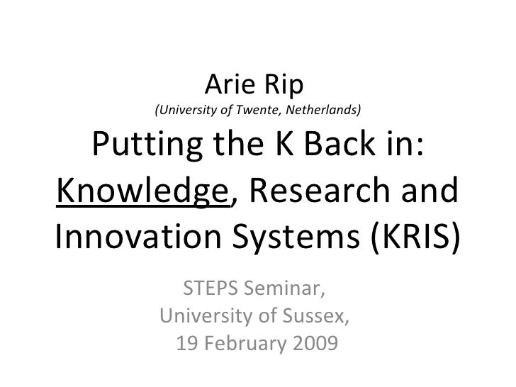 Arie Rip  (University of Twente, Netherlands) Putting the K Back in:  Knowledge , Research and Innovation Systems (KRIS) S...