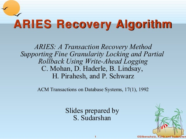 ARIES Recovery Algorithm ARIES: A Transaction Recovery Method Supporting Fine Granularity Locking and Partial Rollback Usi...