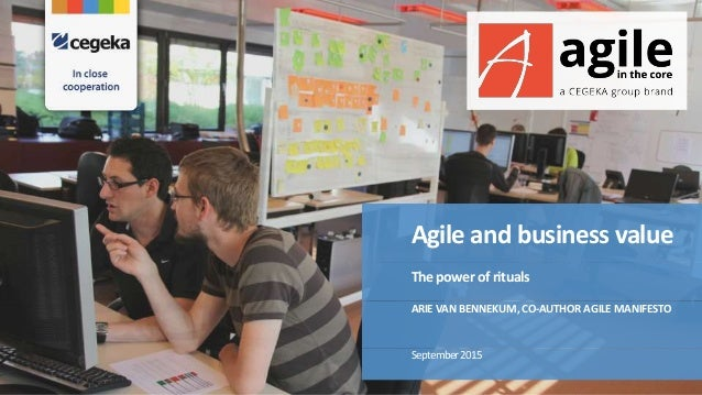 Agile and business value The power of rituals September2015 ARIEVAN BENNEKUM, CO-AUTHOR AGILEMANIFESTO