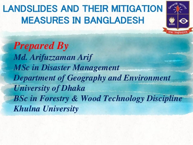 LANDSLIDES AND THEIR MITIGATION MEASURES IN BANGLADESH Prepared By Md. Arifuzzaman Arif MSc in Disaster Management Departm...