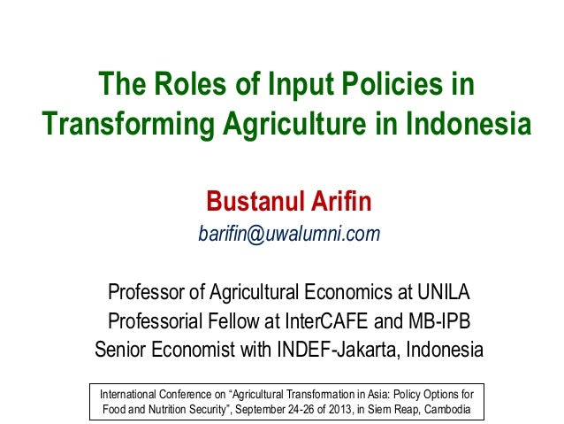 The Roles of Input Policies in Transforming Agriculture in Indonesia Bustanul Arifin barifin@uwalumni.com Professor of Agr...