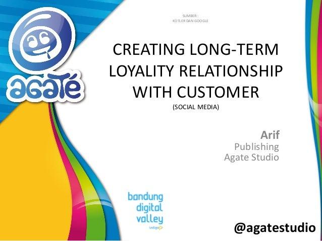 @agatestudio CREATING LONG-TERM LOYALITY RELATIONSHIP WITH CUSTOMER (SOCIAL MEDIA) Arif SUMBER : KOTLER DAN GOOGLE Publish...
