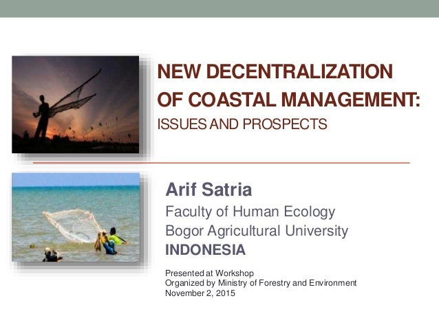 NEW DECENTRALIZATION OF COASTAL MANAGEMENT: ISSUESAND PROSPECTS Arif Satria Faculty of Human Ecology Bogor Agricultural Un...