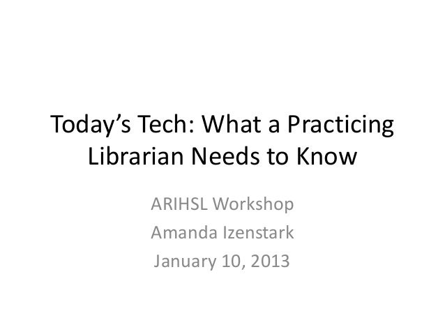 Today's Tech: What a Practicing   Librarian Needs to Know         ARIHSL Workshop         Amanda Izenstark         January...