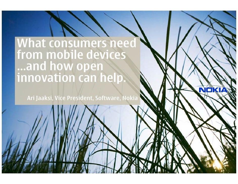What consumers need from mobile devices …and how open innovation can help.  Ari Jaaksi, Vice President, Software, Nokia