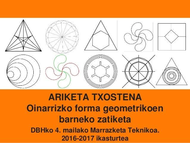 ARIKETA TXOSTENA Oinarrizko forma geometrikoen barneko zatiketa DBHko 4. mailako Marrazketa Teknikoa. 2016-2017 ikasturtea