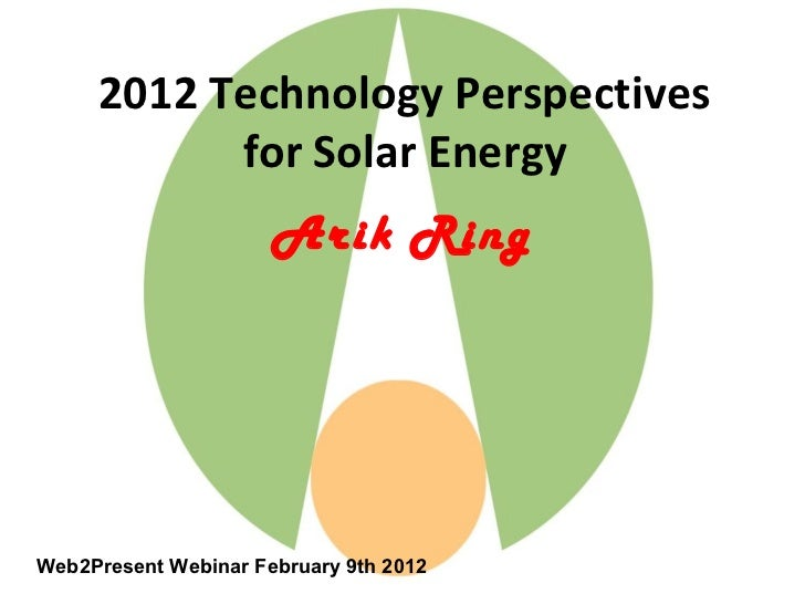 2012 Technology Perspectives           for Solar Energy                      Arik RingWeb2Present Webinar February 9th 2012