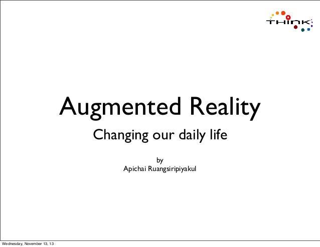 Augmented Reality Changing our daily life by Apichai Ruangsiripiyakul  Wednesday, November 13, 13